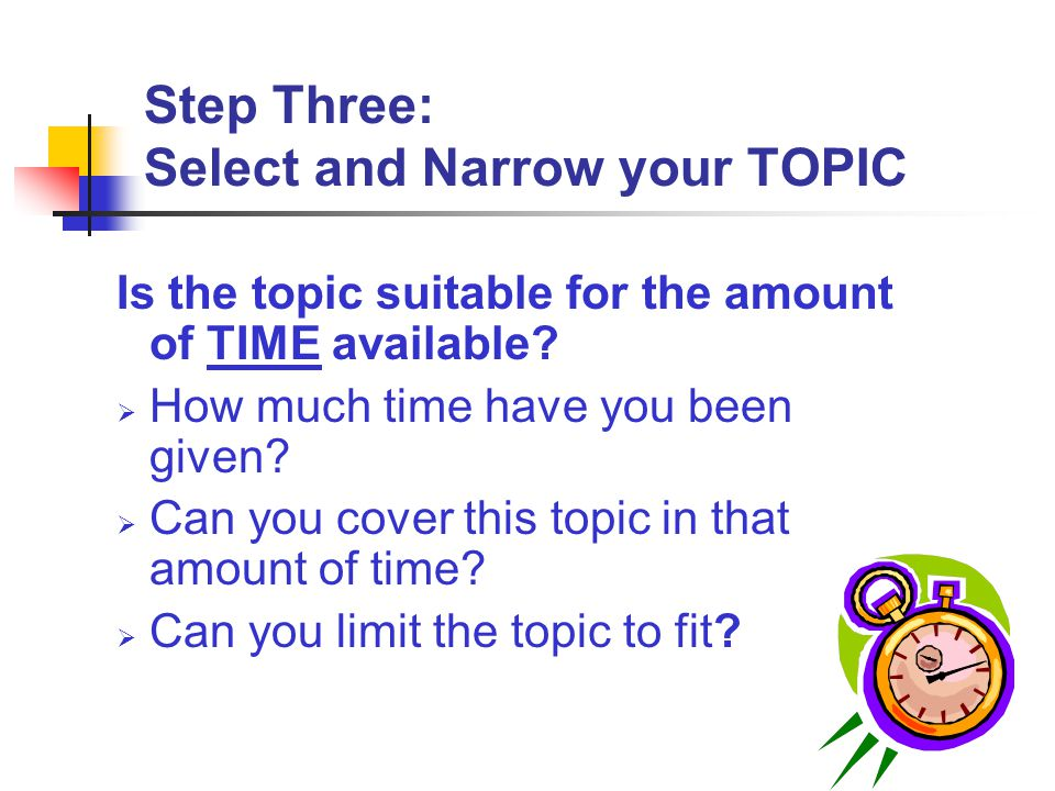 Step Three: Select and Narrow your TOPIC Is the topic suitable for the amount of TIME available?  How much time have you been given?  Can you cover