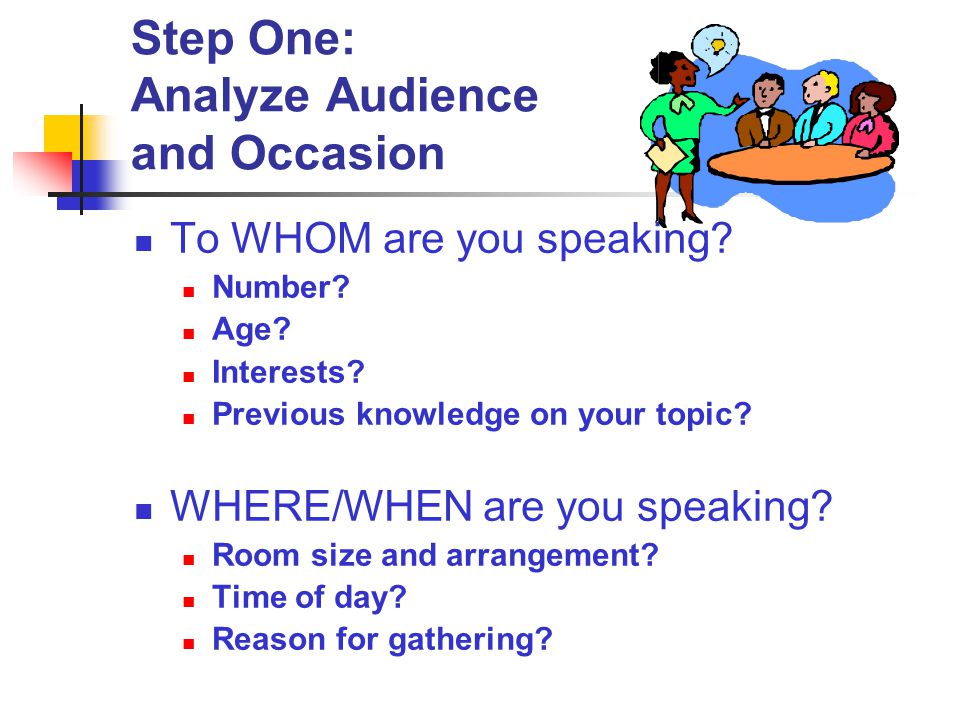 Step One: Analyze Audience and Occasion To WHOM are you speaking? Number? Age? Interests? Previous knowledge on your topic? WHERE/WHEN are you speakin