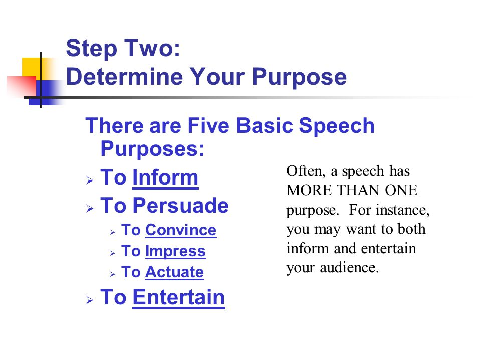 Step Two: Determine Your Purpose There are Five Basic Speech Purposes:  To Inform  To Persuade  To Convince  To Impress  To Actuate  To Entertai