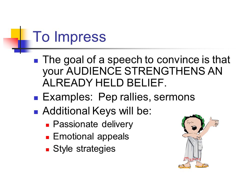 To Impress The goal of a speech to convince is that your AUDIENCE STRENGTHENS AN ALREADY HELD BELIEF. Examples: Pep rallies, sermons Additional Keys w