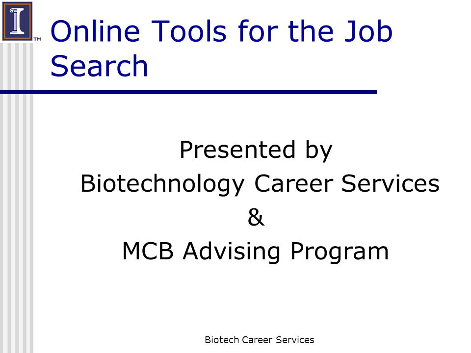 Online Tools for the Job Search Presented by Biotechnology Career Services & MCB Advising Program Biotech Career Services
