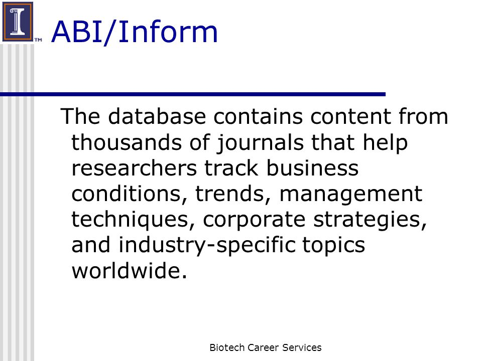 ABI/Inform The database contains content from thousands of journals that help researchers track business conditions, trends, management techniques, corporate strategies, and industry-specific topics worldwide.
