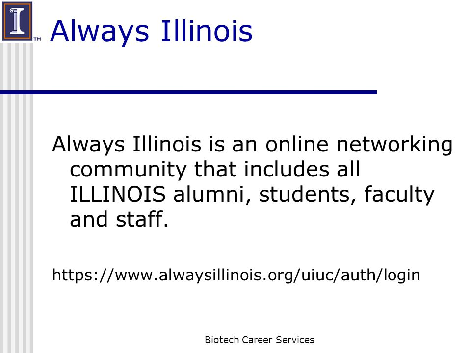 Always Illinois Always Illinois is an online networking community that includes all ILLINOIS alumni, students, faculty and staff. https://www.alwaysil