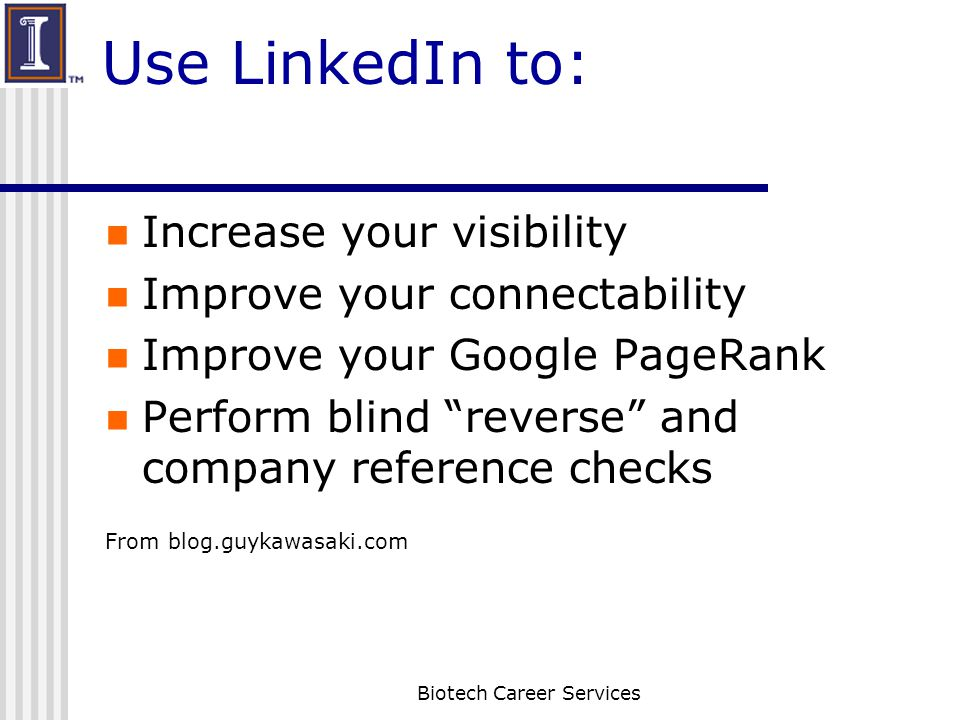 Use LinkedIn to: Increase your visibility Improve your connectability Improve your Google PageRank Perform blind reverse and company reference checks From blog.guykawasaki.com Biotech Career Services