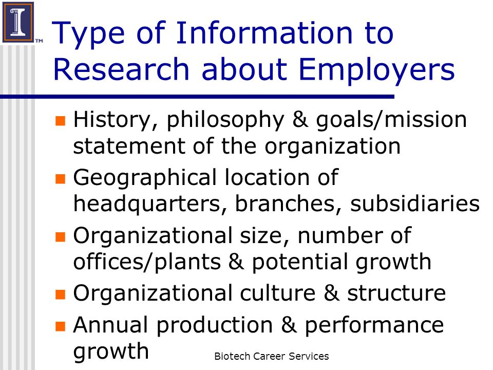 Type of Information to Research about Employers History, philosophy & goals/mission statement of the organization Geographical location of headquarter