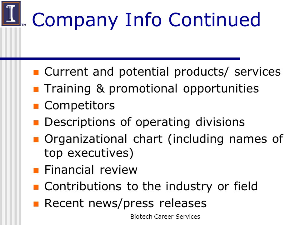 Company Info Continued Current and potential products/ services Training & promotional opportunities Competitors Descriptions of operating divisions Organizational chart (including names of top executives) Financial review Contributions to the industry or field Recent news/press releases Biotech Career Services
