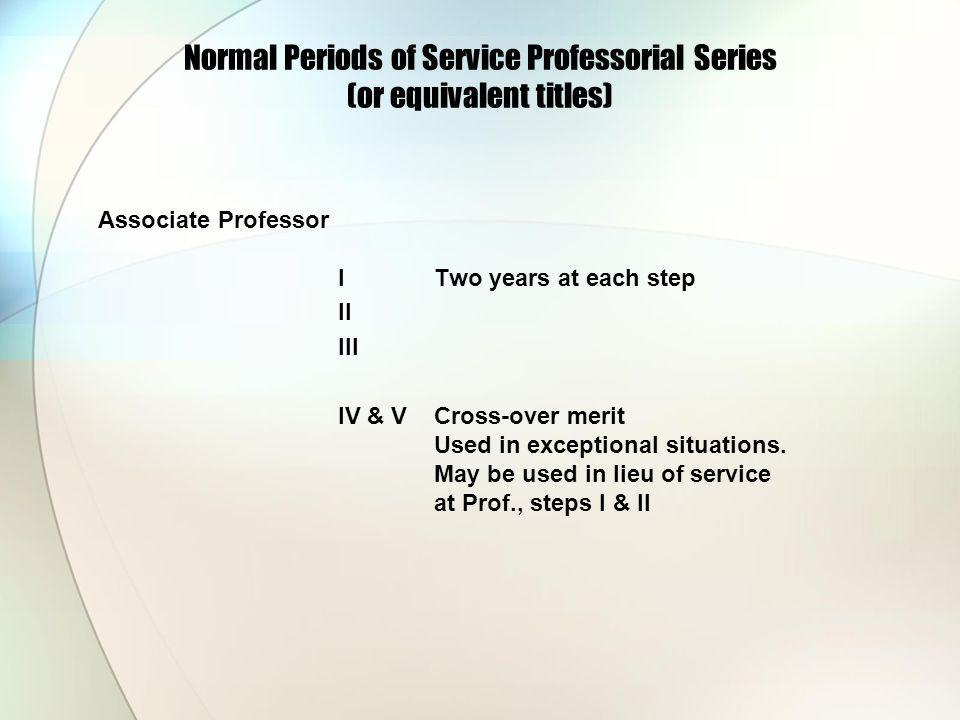 Normal Periods of Service Professorial Series (or equivalent titles) Associate Professor ITwo years at each step II III IV & VCross-over merit Used in exceptional situations.