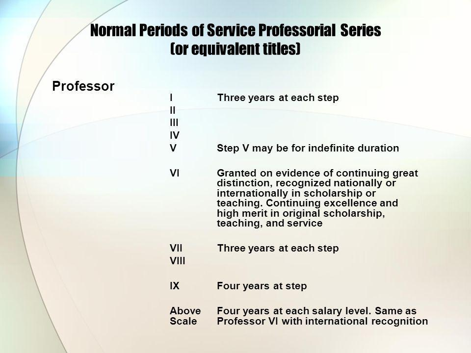 Normal Periods of Service Professorial Series (or equivalent titles) Professor IThree years at each step II III IV VStep V may be for indefinite duration VIGranted on evidence of continuing great distinction, recognized nationally or internationally in scholarship or teaching.