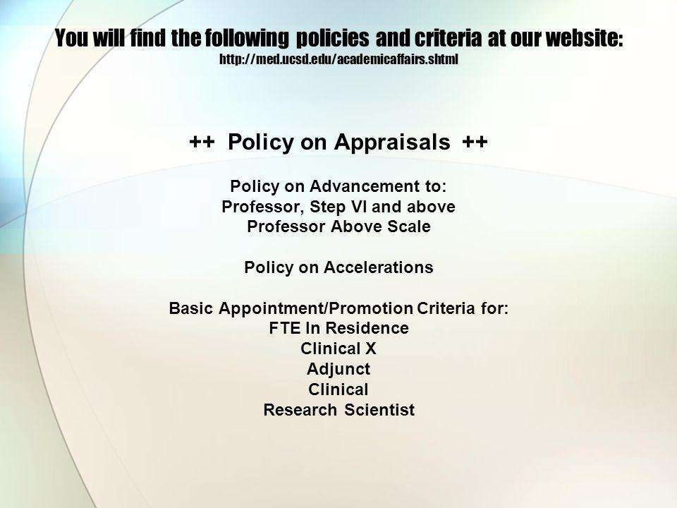You will find the following policies and criteria at our website: http://med.ucsd.edu/academicaffairs.shtml ++ Policy on Appraisals ++ Policy on Advancement to: Professor, Step VI and above Professor Above Scale Policy on Accelerations Basic Appointment/Promotion Criteria for: FTE In Residence Clinical X Adjunct Clinical Research Scientist