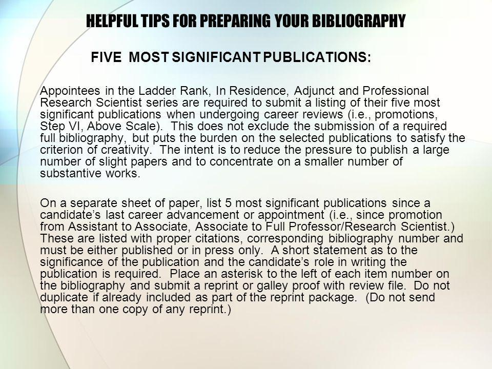 HELPFUL TIPS FOR PREPARING YOUR BIBLIOGRAPHY FIVE MOST SIGNIFICANT PUBLICATIONS: Appointees in the Ladder Rank, In Residence, Adjunct and Professional Research Scientist series are required to submit a listing of their five most significant publications when undergoing career reviews (i.e., promotions, Step VI, Above Scale).