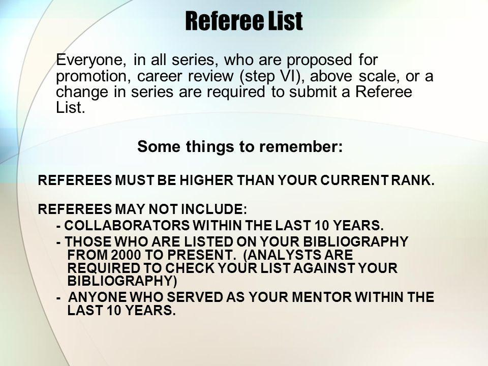 Referee List Everyone, in all series, who are proposed for promotion, career review (step VI), above scale, or a change in series are required to submit a Referee List.