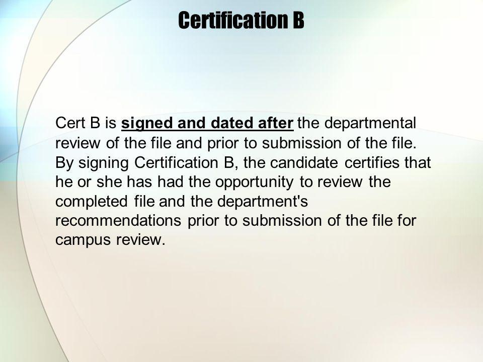 Certification B Cert B is signed and dated after the departmental review of the file and prior to submission of the file.