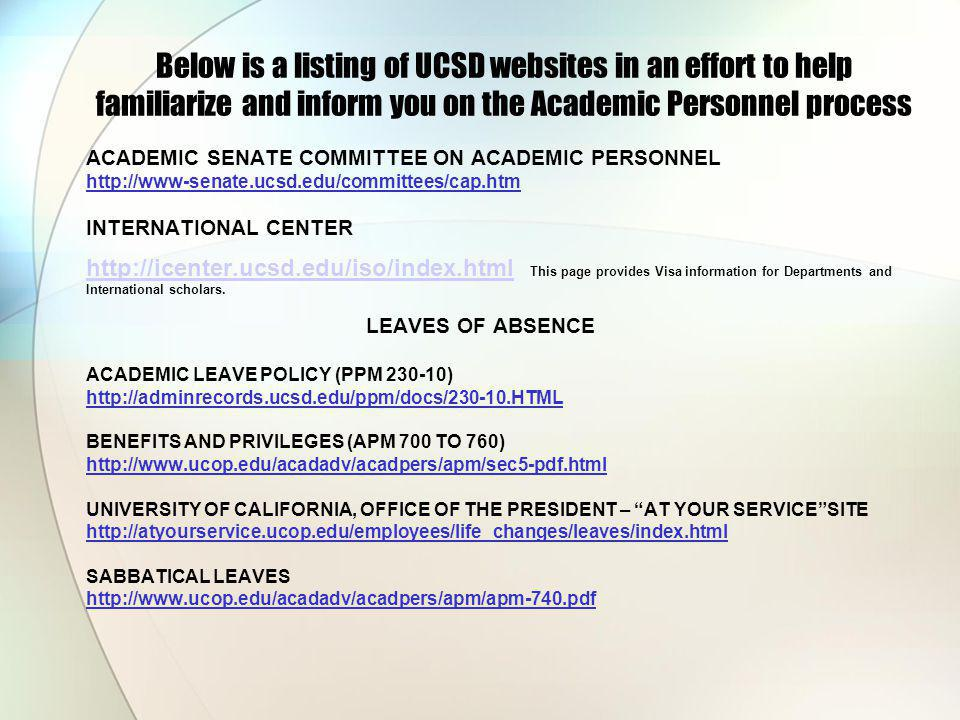 Below is a listing of UCSD websites in an effort to help familiarize and inform you on the Academic Personnel process ACADEMIC SENATE COMMITTEE ON ACADEMIC PERSONNEL http://www-senate.ucsd.edu/committees/cap.htm INTERNATIONAL CENTER http://icenter.ucsd.edu/iso/index.html http://icenter.ucsd.edu/iso/index.html This page provides Visa information for Departments and International scholars.