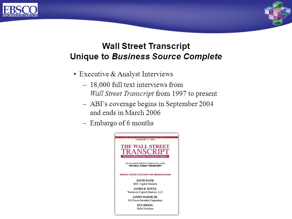 Wall Street Transcript Unique to Business Source Complete Executive & Analyst Interviews –18,000 full text interviews from Wall Street Transcript from 1997 to present –ABI's coverage begins in September 2004 and ends in March 2006 –Embargo of 6 months