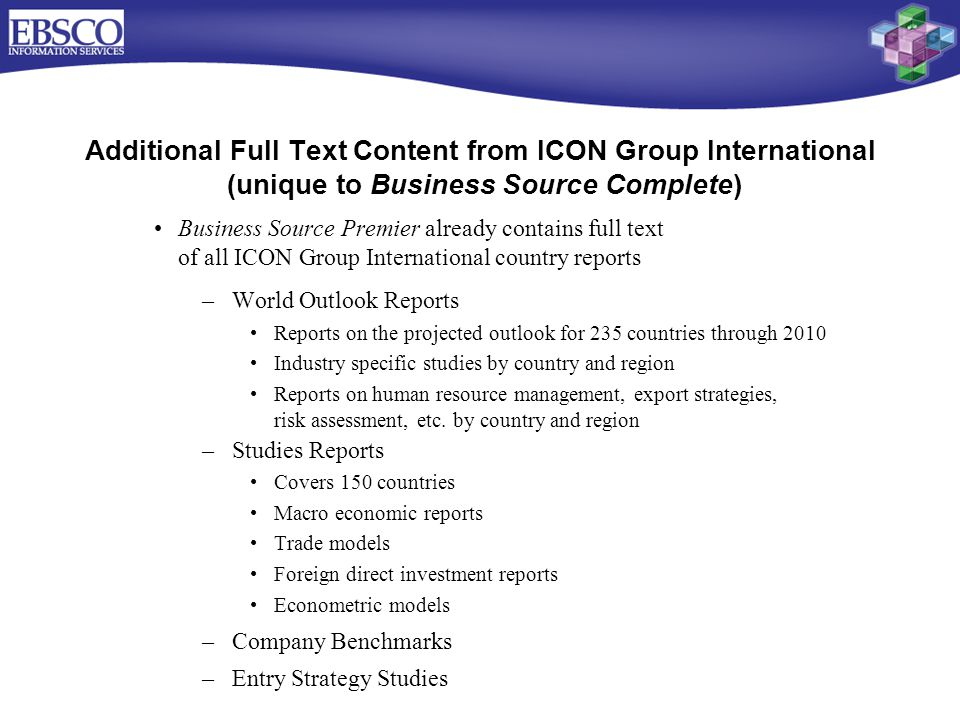 Business Source Premier already contains full text of all ICON Group International country reports –World Outlook Reports Reports on the projected outlook for 235 countries through 2010 Industry specific studies by country and region Reports on human resource management, export strategies, risk assessment, etc.