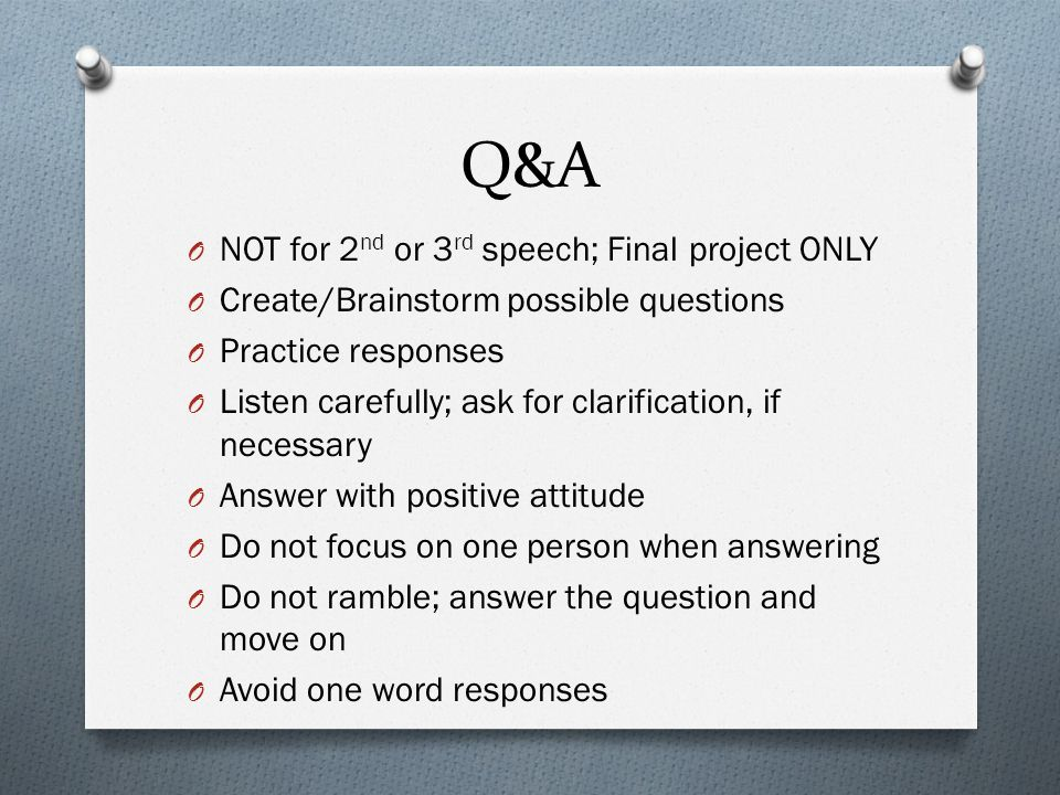 Q&A O NOT for 2 nd or 3 rd speech; Final project ONLY O Create/Brainstorm possible questions O Practice responses O Listen carefully; ask for clarification, if necessary O Answer with positive attitude O Do not focus on one person when answering O Do not ramble; answer the question and move on O Avoid one word responses