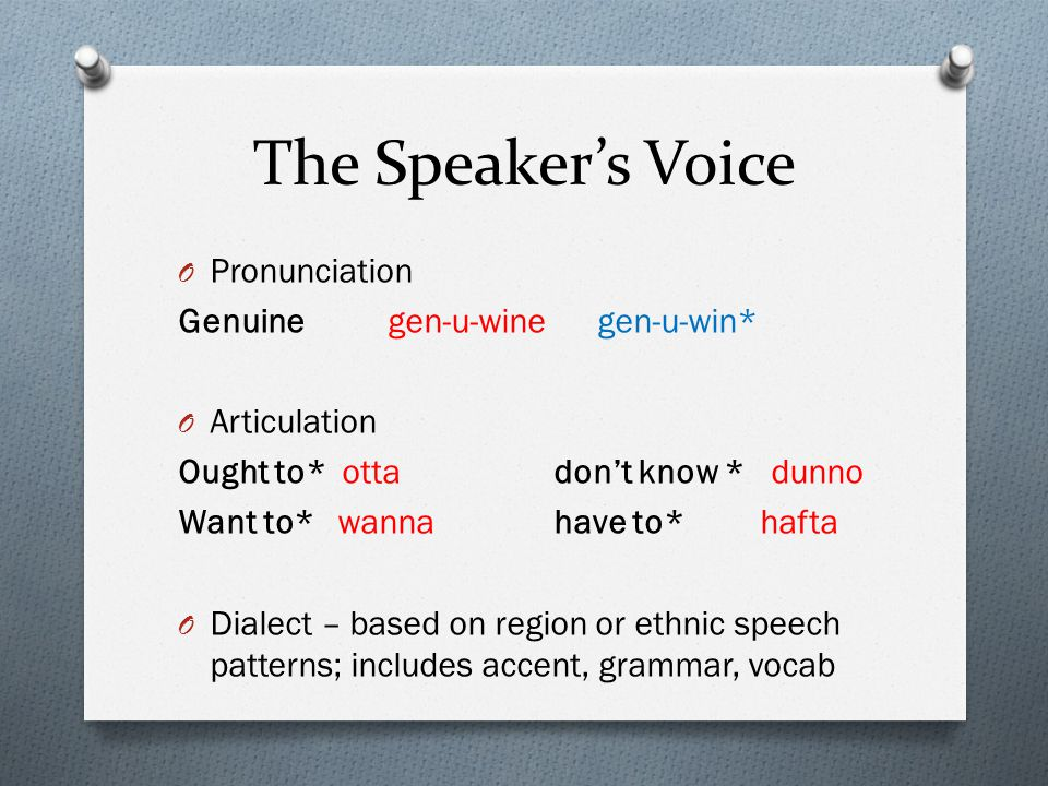 The Speaker's Voice O Pronunciation Genuinegen-u-winegen-u-win* O Articulation Ought to* otta don't know * dunno Want to* wanna have to* hafta O Dialect – based on region or ethnic speech patterns; includes accent, grammar, vocab