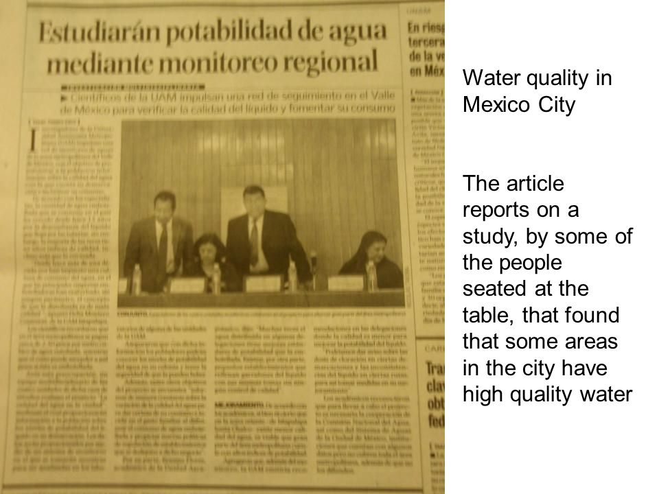 Water quality in Mexico City The article reports on a study, by some of the people seated at the table, that found that some areas in the city have high quality water