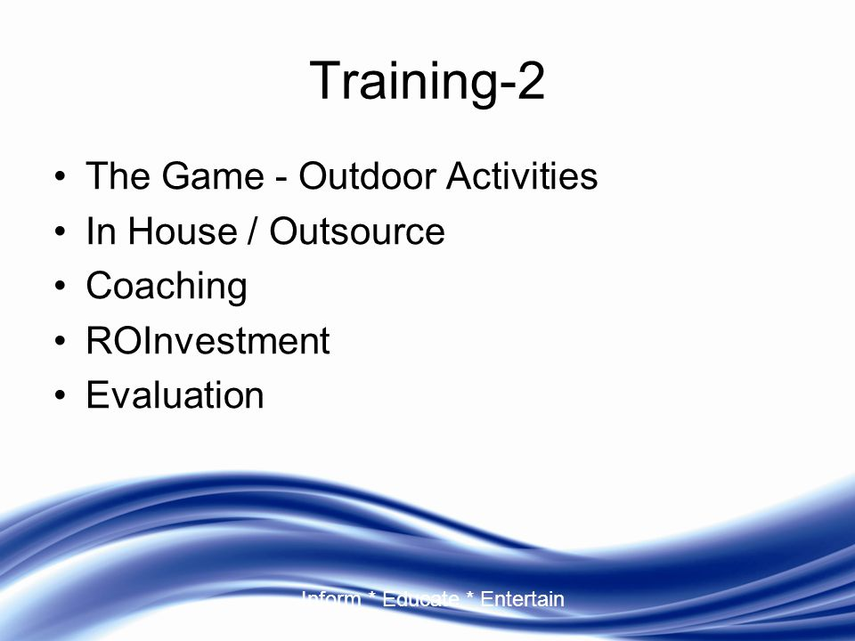 Inform * Educate * Entertain Training-2 The Game - Outdoor Activities In House / Outsource Coaching ROInvestment Evaluation