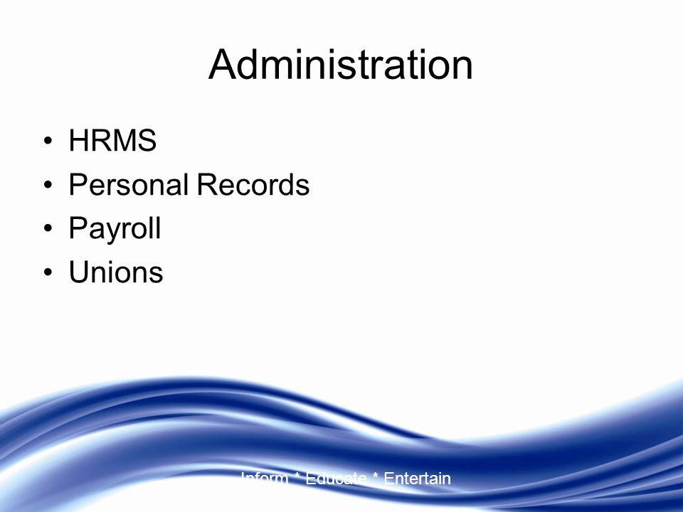 Inform * Educate * Entertain Administration HRMS Personal Records Payroll Unions