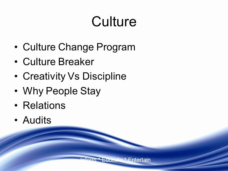 Inform * Educate * Entertain Culture Culture Change Program Culture Breaker Creativity Vs Discipline Why People Stay Relations Audits