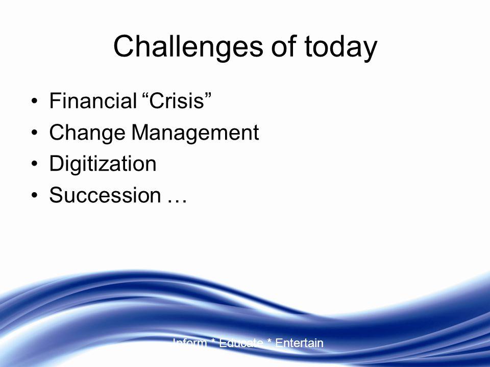 "Inform * Educate * Entertain Challenges of today Financial ""Crisis"" Change Management Digitization Succession …"