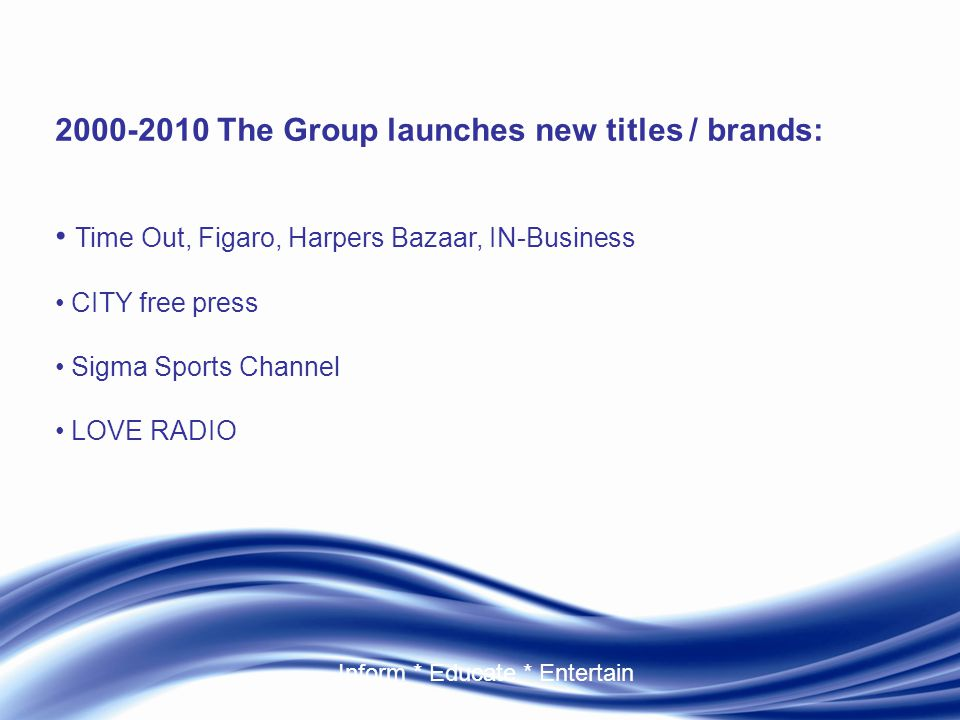 Inform * Educate * Entertain 2000-2010 The Group launches new titles / brands: Time Out, Figaro, Harpers Bazaar, IN-Business CITY free press Sigma Sports Channel LOVE RADIO