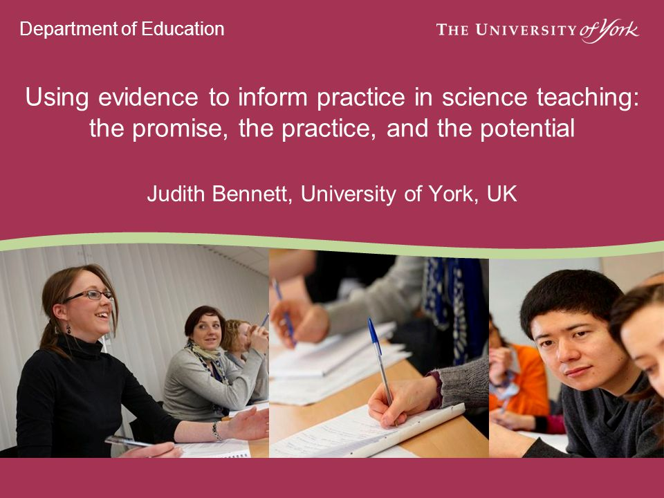 Department of Education Using evidence to inform practice in science teaching: the promise, the practice, and the potential Judith Bennett, University of York, UK