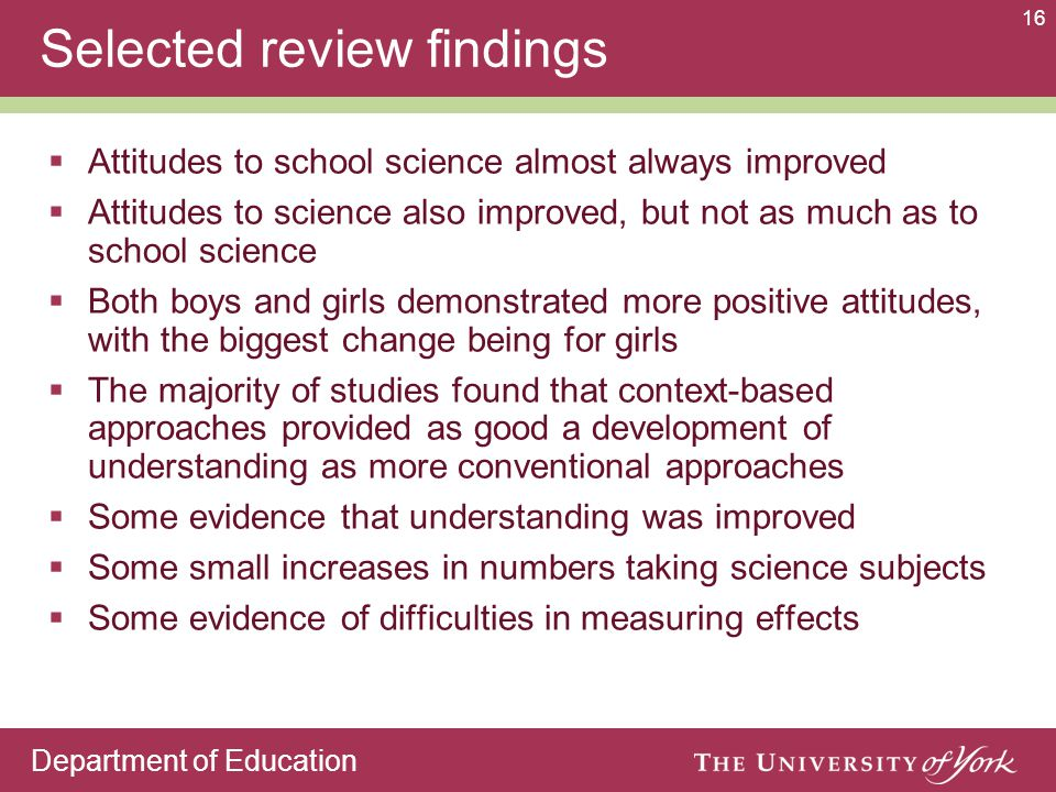 Department of Education 16 Selected review findings  Attitudes to school science almost always improved  Attitudes to science also improved, but not as much as to school science  Both boys and girls demonstrated more positive attitudes, with the biggest change being for girls  The majority of studies found that context-based approaches provided as good a development of understanding as more conventional approaches  Some evidence that understanding was improved  Some small increases in numbers taking science subjects  Some evidence of difficulties in measuring effects