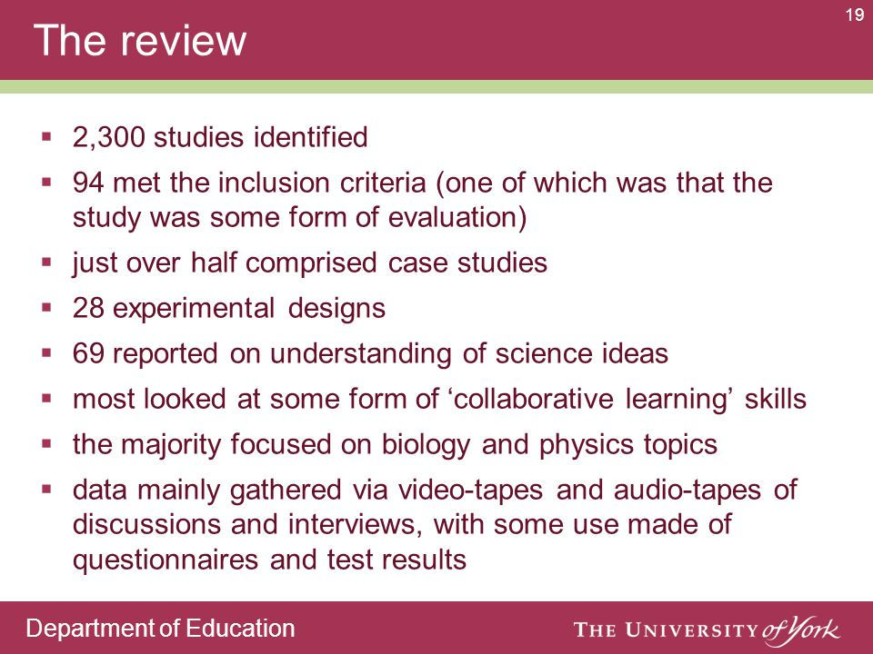 Department of Education 19 The review  2,300 studies identified  94 met the inclusion criteria (one of which was that the study was some form of evaluation)  just over half comprised case studies  28 experimental designs  69 reported on understanding of science ideas  most looked at some form of 'collaborative learning' skills  the majority focused on biology and physics topics  data mainly gathered via video-tapes and audio-tapes of discussions and interviews, with some use made of questionnaires and test results