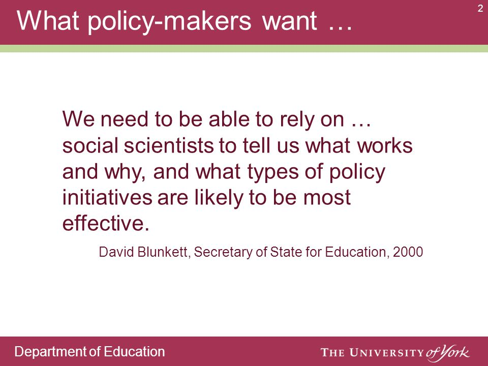 Department of Education 2 What policy-makers want … We need to be able to rely on … social scientists to tell us what works and why, and what types of policy initiatives are likely to be most effective.