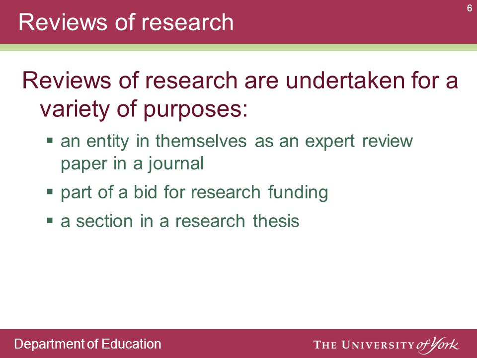 Department of Education 6 Reviews of research Reviews of research are undertaken for a variety of purposes:  an entity in themselves as an expert review paper in a journal  part of a bid for research funding  a section in a research thesis