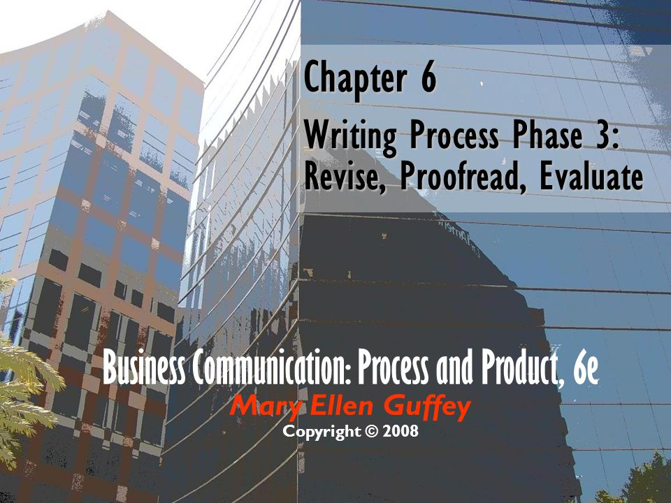 Business Communication: Process and Product, 6e Mary Ellen Guffey Copyright © 2008 Chapter 6 Writing Process Phase 3: Revise, Proofread, Evaluate