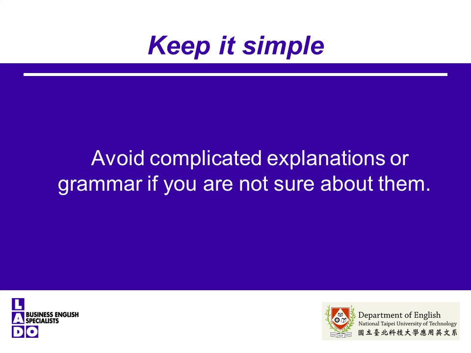 Keep it simple Avoid complicated explanations or grammar if you are not sure about them.