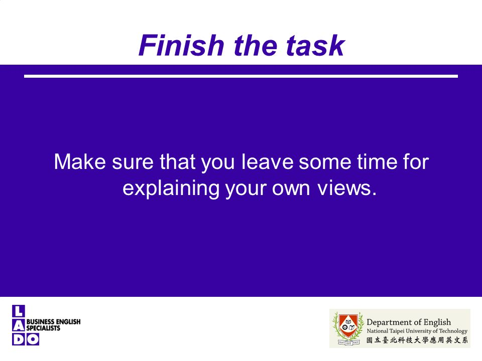 Finish the task Make sure that you leave some time for explaining your own views.