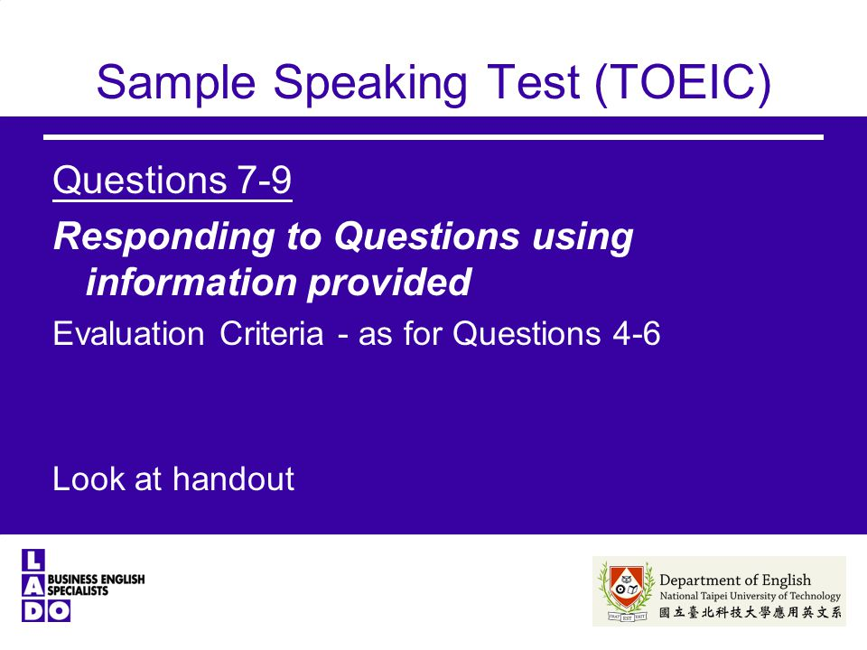Sample Speaking Test (TOEIC) Questions 7-9 Responding to Questions using information provided Evaluation Criteria - as for Questions 4-6 Look at handout