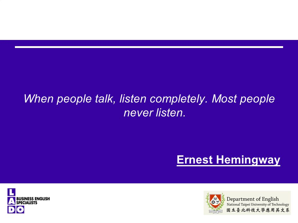 When people talk, listen completely. Most people never listen. Ernest Hemingway