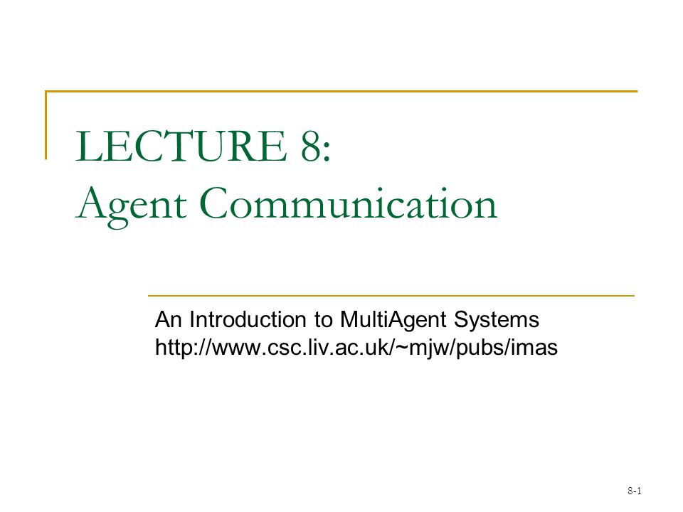 8-1 LECTURE 8: Agent Communication An Introduction to MultiAgent Systems http://www.csc.liv.ac.uk/~mjw/pubs/imas