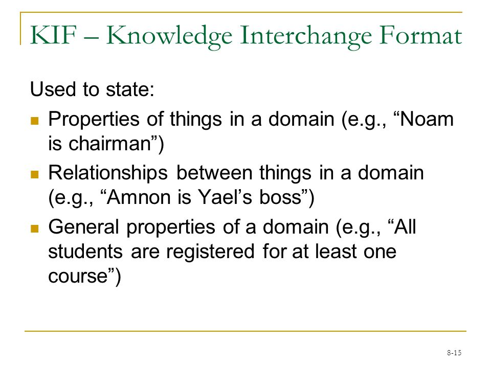 8-15 KIF – Knowledge Interchange Format Used to state: Properties of things in a domain (e.g., Noam is chairman ) Relationships between things in a domain (e.g., Amnon is Yael's boss ) General properties of a domain (e.g., All students are registered for at least one course )