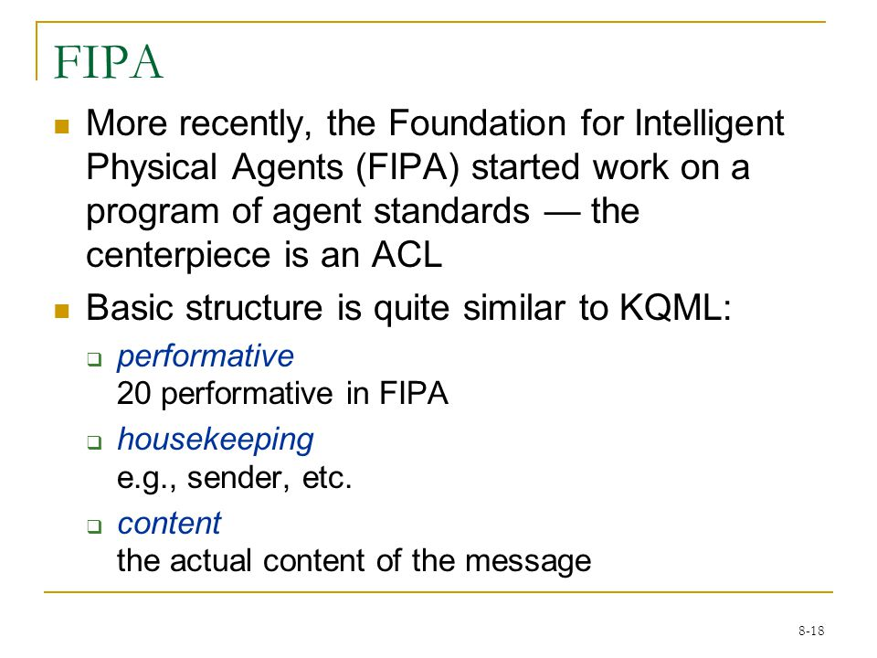 8-18 FIPA More recently, the Foundation for Intelligent Physical Agents (FIPA) started work on a program of agent standards — the centerpiece is an ACL Basic structure is quite similar to KQML:  performative 20 performative in FIPA  housekeeping e.g., sender, etc.