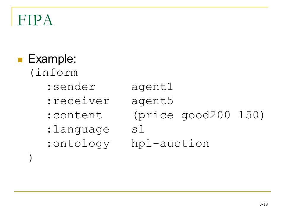 8-19 FIPA Example: (inform :senderagent1 :receiveragent5 :content(price good200 150) :languagesl :ontologyhpl-auction )