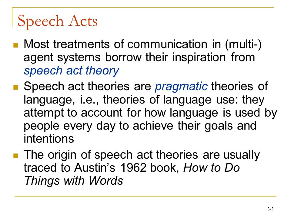 8-3 Speech Acts Most treatments of communication in (multi-) agent systems borrow their inspiration from speech act theory Speech act theories are pragmatic theories of language, i.e., theories of language use: they attempt to account for how language is used by people every day to achieve their goals and intentions The origin of speech act theories are usually traced to Austin's 1962 book, How to Do Things with Words
