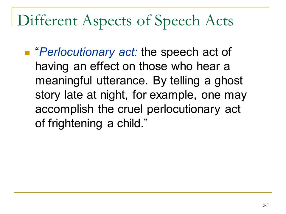 8-7 Different Aspects of Speech Acts Perlocutionary act: the speech act of having an effect on those who hear a meaningful utterance.