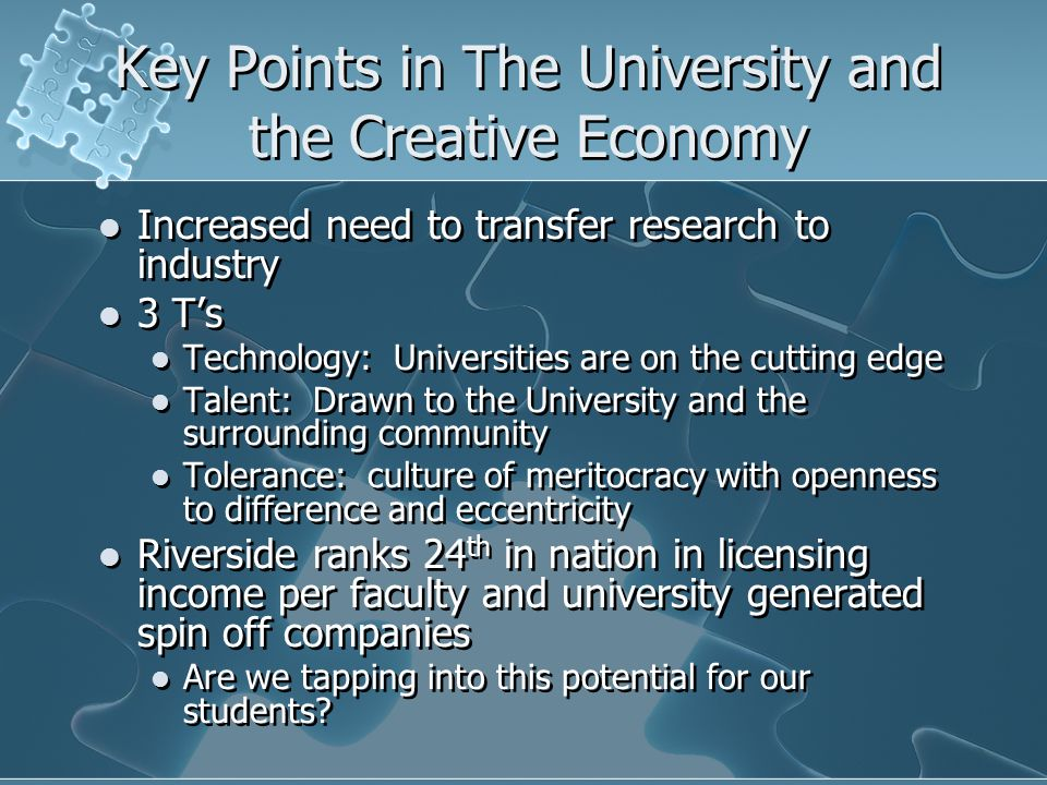 Key Points in The University and the Creative Economy Increased need to transfer research to industry 3 T's Technology: Universities are on the cutting edge Talent: Drawn to the University and the surrounding community Tolerance: culture of meritocracy with openness to difference and eccentricity Riverside ranks 24 th in nation in licensing income per faculty and university generated spin off companies Are we tapping into this potential for our students.