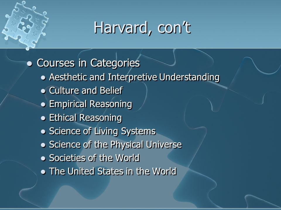 Harvard, con't Courses in Categories Aesthetic and Interpretive Understanding Culture and Belief Empirical Reasoning Ethical Reasoning Science of Living Systems Science of the Physical Universe Societies of the World The United States in the World Courses in Categories Aesthetic and Interpretive Understanding Culture and Belief Empirical Reasoning Ethical Reasoning Science of Living Systems Science of the Physical Universe Societies of the World The United States in the World