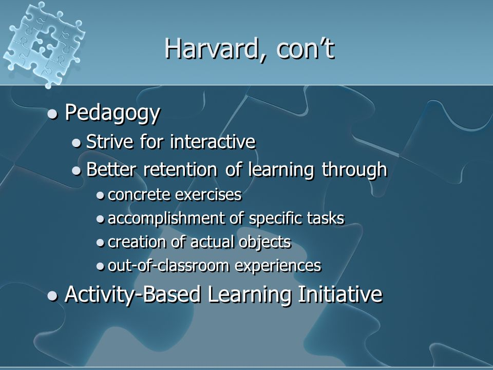 Harvard, con't Pedagogy Strive for interactive Better retention of learning through concrete exercises accomplishment of specific tasks creation of actual objects out-of-classroom experiences Activity-Based Learning Initiative Pedagogy Strive for interactive Better retention of learning through concrete exercises accomplishment of specific tasks creation of actual objects out-of-classroom experiences Activity-Based Learning Initiative