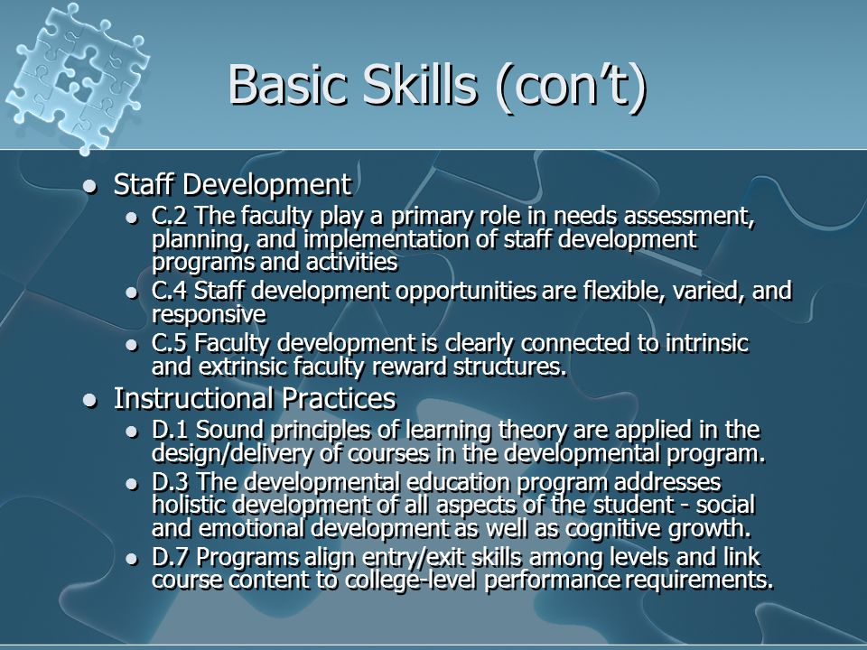 Basic Skills (con't) Staff Development C.2 The faculty play a primary role in needs assessment, planning, and implementation of staff development programs and activities C.4 Staff development opportunities are flexible, varied, and responsive C.5 Faculty development is clearly connected to intrinsic and extrinsic faculty reward structures.