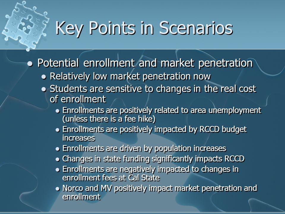 Key Points in Scenarios Potential enrollment and market penetration Relatively low market penetration now Students are sensitive to changes in the real cost of enrollment Enrollments are positively related to area unemployment (unless there is a fee hike) Enrollments are positively impacted by RCCD budget increases Enrollments are driven by population increases Changes in state funding significantly impacts RCCD Enrollments are negatively impacted to changes in enrollment fees at Cal State Norco and MV positively impact market penetration and enrollment Potential enrollment and market penetration Relatively low market penetration now Students are sensitive to changes in the real cost of enrollment Enrollments are positively related to area unemployment (unless there is a fee hike) Enrollments are positively impacted by RCCD budget increases Enrollments are driven by population increases Changes in state funding significantly impacts RCCD Enrollments are negatively impacted to changes in enrollment fees at Cal State Norco and MV positively impact market penetration and enrollment