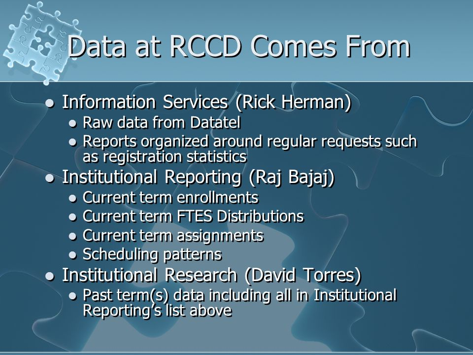 Data at RCCD Comes From Information Services (Rick Herman) Raw data from Datatel Reports organized around regular requests such as registration statistics Institutional Reporting (Raj Bajaj) Current term enrollments Current term FTES Distributions Current term assignments Scheduling patterns Institutional Research (David Torres) Past term(s) data including all in Institutional Reporting's list above Information Services (Rick Herman) Raw data from Datatel Reports organized around regular requests such as registration statistics Institutional Reporting (Raj Bajaj) Current term enrollments Current term FTES Distributions Current term assignments Scheduling patterns Institutional Research (David Torres) Past term(s) data including all in Institutional Reporting's list above
