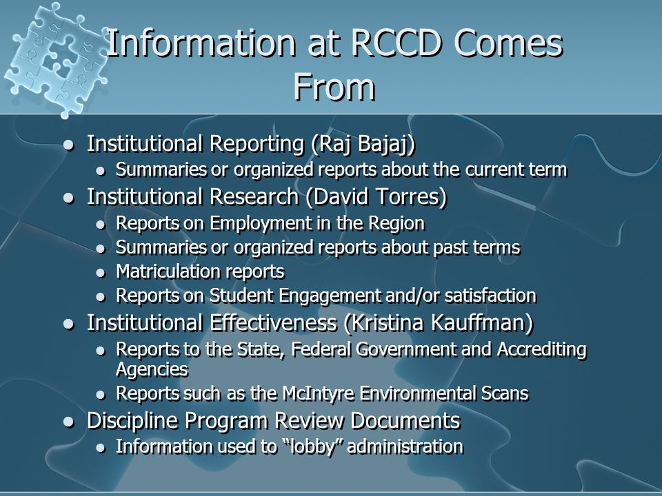 Information at RCCD Comes From Institutional Reporting (Raj Bajaj) Summaries or organized reports about the current term Institutional Research (David Torres) Reports on Employment in the Region Summaries or organized reports about past terms Matriculation reports Reports on Student Engagement and/or satisfaction Institutional Effectiveness (Kristina Kauffman) Reports to the State, Federal Government and Accrediting Agencies Reports such as the McIntyre Environmental Scans Discipline Program Review Documents Information used to lobby administration Institutional Reporting (Raj Bajaj) Summaries or organized reports about the current term Institutional Research (David Torres) Reports on Employment in the Region Summaries or organized reports about past terms Matriculation reports Reports on Student Engagement and/or satisfaction Institutional Effectiveness (Kristina Kauffman) Reports to the State, Federal Government and Accrediting Agencies Reports such as the McIntyre Environmental Scans Discipline Program Review Documents Information used to lobby administration
